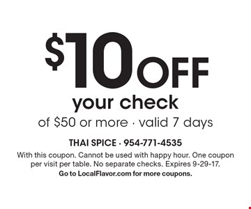$10 off your check of $50 or more - valid 7 days. With this coupon. Cannot be used with happy hour. One coupon per visit per table. No separate checks. Expires 9-29-17. Go to LocalFlavor.com for more coupons.