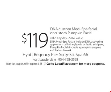 $119 DNA custom Medi-Spa facial or custom Pumpkin Facial. Valid any day. $269 value. DNA Medi-Spa Facials include DNA activating apple stem cells & a glycolic or lactic acid peel, Pumpkin Facials include a pumpkin enzyme exfoliation & mask. With this coupon. Offer expires 8-25-17. Go to LocalFlavor.com for more coupons.