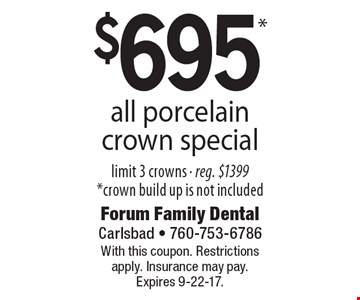 $695* all porcelain crown special. Limit 3 crowns, eg. $1399. *Crown build up is not included. With this coupon. Restrictions apply. Insurance may pay. Expires 9-22-17.