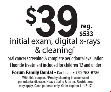 $39 initial exam, digital x-rays & cleaning, oral cancer screening & complete periodontal evaluation. Fluoride treatment included for children 12 and under. reg. $533. With this coupon. Prophy cleaning in absence of periodontal disease. Heavy stains & tartar. Restrictions may apply. Cash patients only. Offer expires 11-17-17.