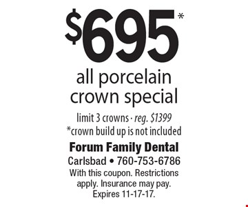$695 all porcelain crown special, limit 3 crowns, reg. $1399. Crown build up is not included. With this coupon. Restrictions apply. Insurance may pay. Expires 11-17-17.