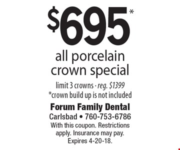 $695* all porcelain crown special limit 3 crowns - reg. $1399 *crown build up is not included. With this coupon. Restrictions apply. Insurance may pay. Expires 4-20-18.