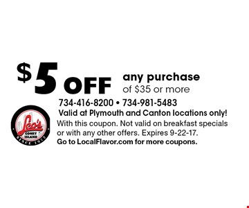 $5 Off any purchase of $35 or more. With this coupon. Not valid on breakfast specials or with any other offers. Expires 9-22-17.Go to LocalFlavor.com for more coupons.
