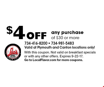 $4 Off any purchase of $30 or more. With this coupon. Not valid on breakfast specials or with any other offers. Expires 9-22-17.Go to LocalFlavor.com for more coupons.