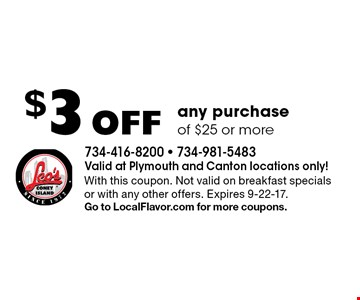 $3 Off any purchase of $25 or more. With this coupon. Not valid on breakfast specials or with any other offers. Expires 9-22-17.Go to LocalFlavor.com for more coupons.