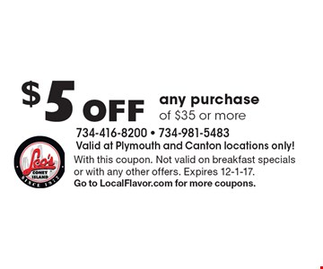 $5 Off any purchase of $35 or more. With this coupon. Not valid on breakfast specials or with any other offers. Expires 12-1-17. Go to LocalFlavor.com for more coupons.
