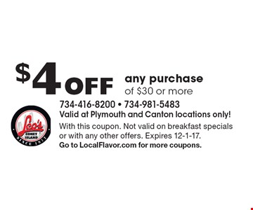 $4 Off any purchase of $30 or more. With this coupon. Not valid on breakfast specials or with any other offers. Expires 12-1-17. Go to LocalFlavor.com for more coupons.