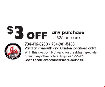 $3 Off any purchase of $25 or more. With this coupon. Not valid on breakfast specials or with any other offers. Expires 12-1-17. Go to LocalFlavor.com for more coupons.