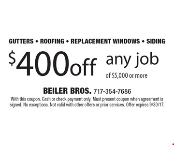 gutters - roofing - replacement windows - siding $400 off any job of $5,000 or more. With this coupon. Cash or check payment only. Must present coupon when agreement is signed. No exceptions. Not valid with other offers or prior services. Offer expires 9/30/17.