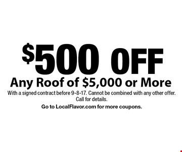 $500 OFF Any Roof of $5,000 or More. With a signed contract before 9-8-17. Cannot be combined with any other offer. 