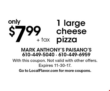 1 large cheese pizza only $7.99 + tax. With this coupon. Not valid with other offers. Expires 11-30-17. Go to LocalFlavor.com for more coupons.