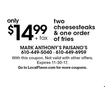 Two cheesesteaks & one order of fries only $14.99 + tax. With this coupon. Not valid with other offers. Expires 11-30-17.Go to LocalFlavor.com for more coupons.