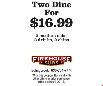 Two Dine For $16.99 - 2 medium subs, 2 drinks, 2 chips. With this coupon. Not valid with other offers or prior purchases. Offer expires 9-22-17.
