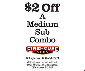 $2 Off A Medium Sub Combo. With this coupon. Not valid with other offers or prior purchases. Offer expires 9-22-17.
