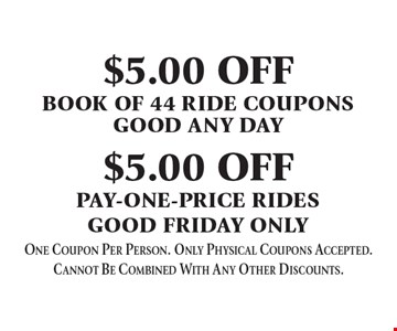 $5 off book of 44 ride coupons–good any day. $5 off pay-one-price rides–good Friday only. One coupon per person. Only physical coupons accepted. Cannot be combined with any other discounts.