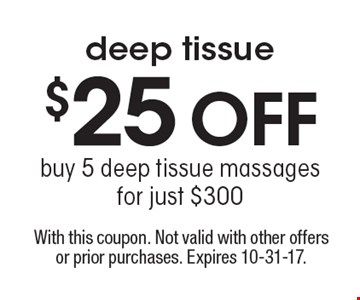 $25 off deep tissue buy 5 deep tissue massages for just $300. With this coupon. Not valid with other offers or prior purchases. Expires 10-31-17.