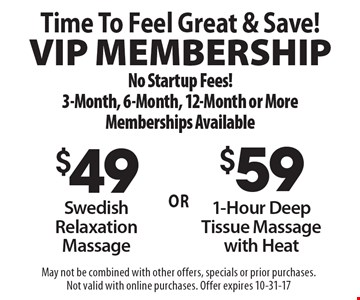 Time To Feel Great & Save! VIP Membership No Startup Fees! 3-Month, 6-Month, 12-Month or More Memberships Available $59 1-Hour Deep Tissue Massage with Heat. $49 Swedish Relaxation Massage. . May not be combined with other offers, specials or prior purchases. Not valid with online purchases. Offer expires 10-31-17