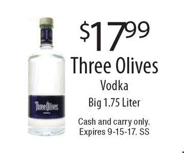 $17.99 Three Olives Vodka. Big 1.75 Liter. Cash and carry only. Expires 9-15-17. SS
