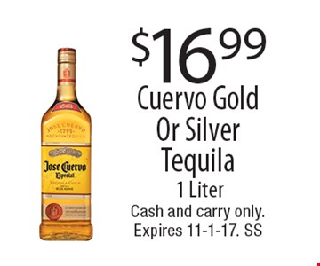 $16.99 Cuervo Gold Or Silver Tequila. 1 Liter. Cash and carry only. Expires 11-1-17. SS