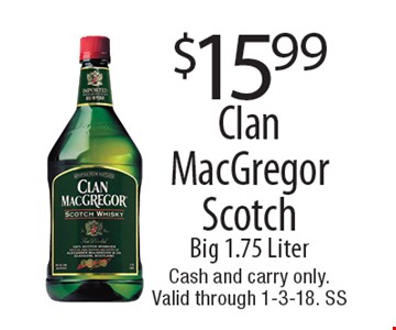 $15.99 Clan MacGregor Scotch Big 1.75 Liter. Cash and carry only.Valid through 1-3-18. SS