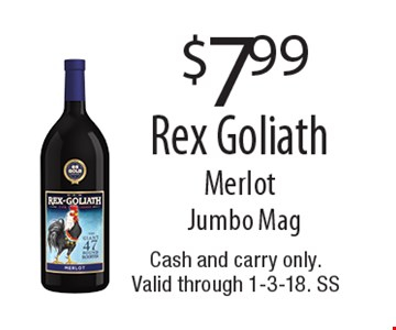 $7.99 Rex Goliath Merlot Jumbo Mag. Cash and carry only.Valid through 1-3-18. SS