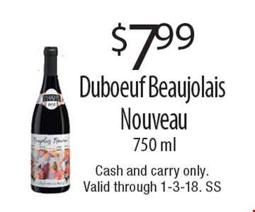 $7.99 Duboeuf Beaujolais Nouveau750 ml. Cash and carry only. Valid through 1-3-18. SS