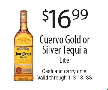 $16.99 Cuervo Gold or Silver Tequila Liter. Cash and carry only.Valid through 1-3-18. SS
