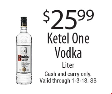 $25.99 Ketel One Vodka Liter. Cash and carry only. Valid through 1-3-18. SS