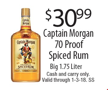 $30.99 Captain Morgan 70 Proof Spiced Rum Big 1.75 Liter. Cash and carry only.Valid through 1-3-18. SS