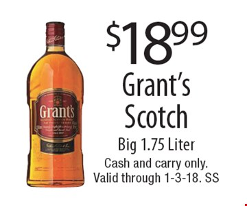 $18.99 Grant's Scotch Big 1.75 Liter. Cash and carry only. Expires 1-3-18. SS