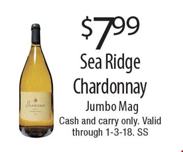 $7.99 Sea Ridge Chardonnay Jumbo Mag. Cash and carry only. Valid through 1-3-18. SS