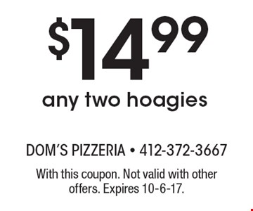 $14.99 any two hoagies. With this coupon. Not valid with other offers. Expires 10-6-17.
