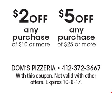 $5 off any purchase of $25 or more. $2 off any purchase of $10 or more. With this coupon. Not valid with other offers. Expires 10-6-17.