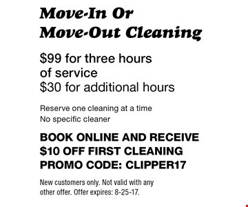 $99 for three hours of service - $30 for additional hours. Move-In Or Move-Out Cleaning. Reserve one cleaning at a time. No specific cleaner. Book online and receive $10 off first cleaning. Promo code: clipper17. New customers only. Not valid with any other offer. Offer expires: 8-25-17.