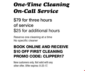 $79 for three hours of service $25 for additional hours. One-Time Cleaning On-Call Service. Reserve one cleaning at a time. No specific cleaner. Book online and receive $10 off first cleaning. Promo code: clipper17. New customers only. Not valid with any other offer. Offer expires: 8-25-17.