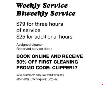 $79 for three hours of service - $25 for additional hours. Weekly Service Biweekly Service. Assigned cleaner. Reserved service dates. Book online and receive 50% off first cleaning. Promo code: clipper17. New customers only. Not valid with any other offer. Offer expires: 8-25-17.