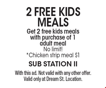 2 FREE KIDS MEALS. Get 2 free kids meals with purchase of 1 adult meal. No limit! *Chicken strip meal $1. With this ad. Not valid with any other offer. Valid only at Dream St. Location.