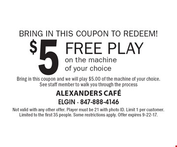 BRING IN THIS COUPON TO REDEEM! $5 FREE PLAY on the machine of your choice Bring in this coupon and we will play $5.00 of the machine of your choice. See staff member to walk you through the process. Not valid with any other offer. Player must be 21 with photo ID. Limit 1 per customer. Limited to the first 35 people. Some restrictions apply. Offer expires 9-22-17.