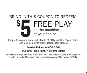 BRING IN THIS COUPON TO REDEEM! $5 FREE PLAY on the machine of your choice. Bring in this coupon and we will play $5.00 of the machine of your choice. See staff member to walk you through the process. Not valid with any other offer. Player must be 21 with photo ID. Limit 1 per customer. Limited to the first 35 people. Some restrictions apply. Offer expires 9/22/17.