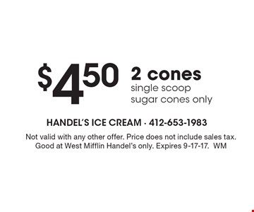 $4.50 2 cones, single scoop sugar cones only. Not valid with any other offer. Price does not include sales tax. Good at West Mifflin Handel's only. Expires 9-17-17.WM