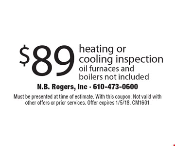 $89 heating or cooling inspection oil furnaces and boilers not included. Must be presented at time of estimate. With this coupon. Not valid with other offers or prior services. Offer expires 1/5/18. CM1601