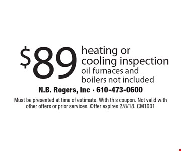$89 heating or cooling inspection oil furnaces and boilers not included. Must be presented at time of estimate. With this coupon. Not valid with other offers or prior services. Offer expires 2/8/18. CM1601