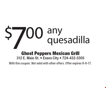 $7.00 any quesadilla. With this coupon. Not valid with other offers. Offer expires 9-8-17.