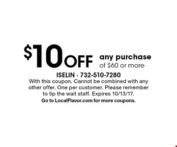 $10 Off any purchase of $60 or more. With this coupon. Cannot be combined with any other offer. One per customer. Please remember to tip the wait staff. Expires 10/13/17. Go to LocalFlavor.com for more coupons.