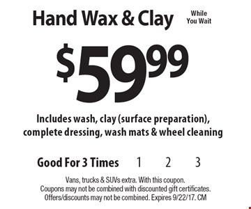$59.99 Hand Wax & Clay Includes wash, clay (surface preparation), complete dressing, wash mats & wheel cleaning. Vans, trucks & SUVs extra. With this coupon.Coupons may not be combined with discounted gift certificates. Offers/discounts may not be combined. Expires 9/22/17. CM