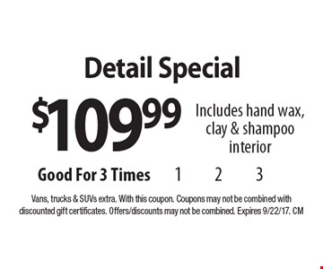 $109.99 Detail Special Includes hand wax, clay & shampoo interior. Vans, trucks & SUVs extra. With this coupon. Coupons may not be combined with discounted gift certificates. Offers/discounts may not be combined. Expires 9/22/17. CM