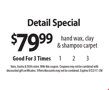 $79.99 Detail Special hand wax, clay & shampoo carpet. Vans, trucks & SUVs extra. With this coupon. Coupons may not be combined with discounted gift certificates. Offers/discounts may not be combined. Expires 9/22/17. CM