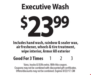 $23.99 Executive Wash Includes hand wash, rainbow & sealer wax, air freshener, wheels & tire treatment, wipe interior, Armor All exterior. Vans, trucks & SUVs extra. With this coupon. Coupons may not be combined with discounted gift certificates. Offers/discounts may not be combined. Expires 9/22/17. CM