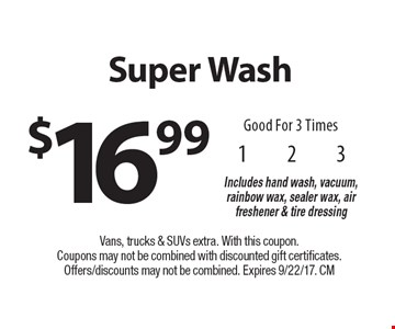 $16.99 Super Wash Good For 3 Times Includes hand wash, vacuum, rainbow wax, sealer wax, air freshener & tire dressing. Vans, trucks & SUVs extra. With this coupon. Coupons may not be combined with discounted gift certificates. Offers/discounts may not be combined. Expires 9/22/17. CM