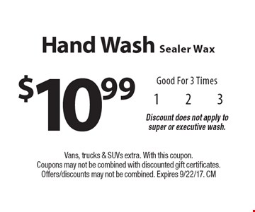 $10.99 Hand Wash Sealer Wax Good For 3 Times Discount does not apply to super or executive wash. Vans, trucks & SUVs extra. With this coupon. Coupons may not be combined with discounted gift certificates. Offers/discounts may not be combined. Expires 9/22/17. CM